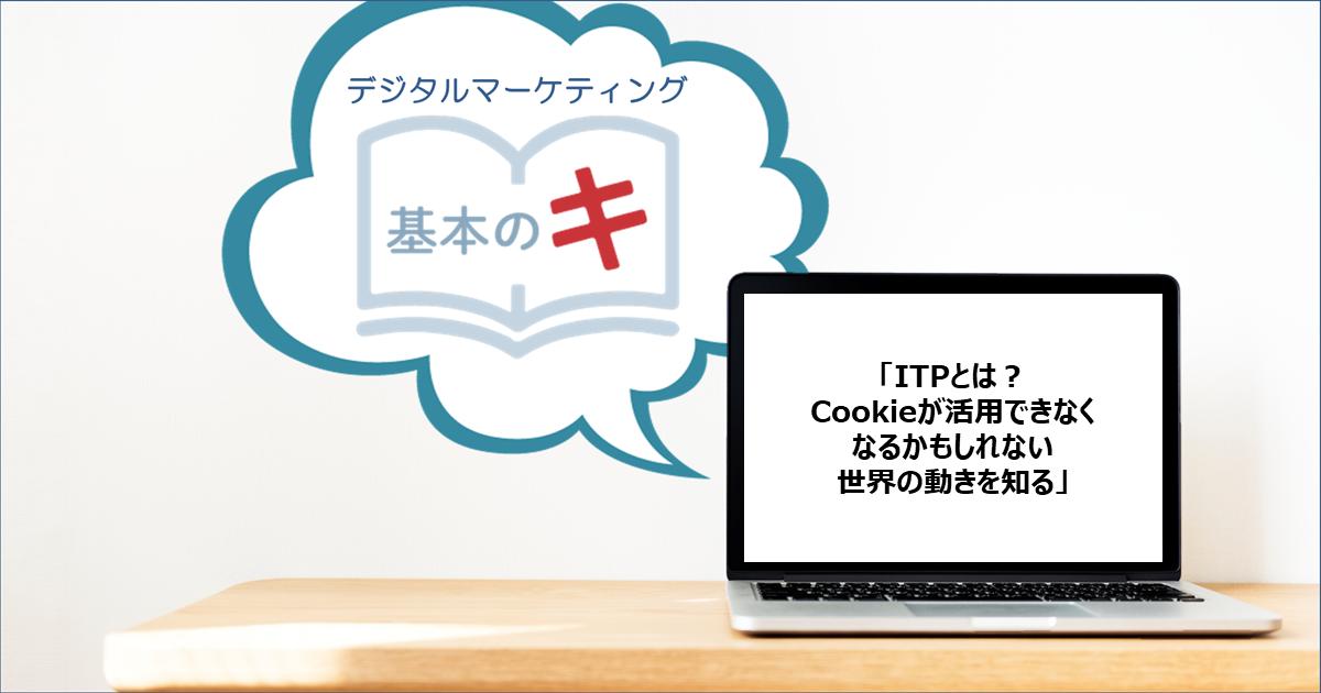 「ITPとは? Cookieが活用できなくなるかもしれない世界の動きを知る」今さら聞けない!基本の『キ』