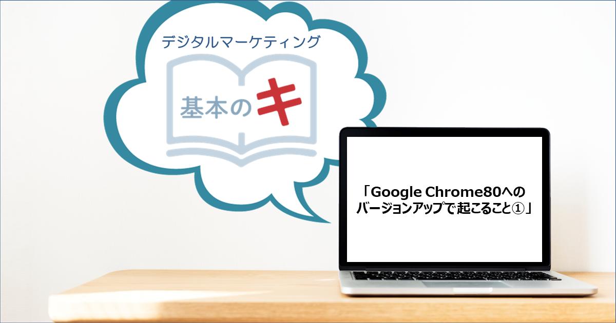 「Google Chrome80へのバージョンアップで起こること①」今さら聞けない!基本の『キ』